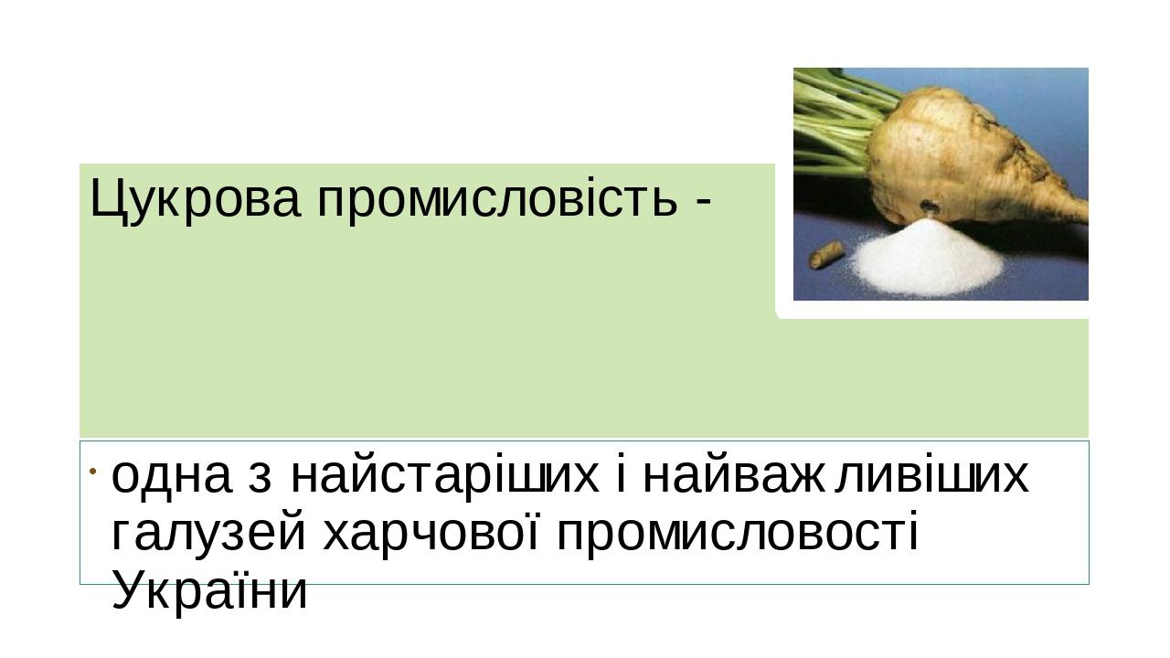 Цукрова промисловість - одна з найстаріших і найважливіших галузей харчової промисловості України
