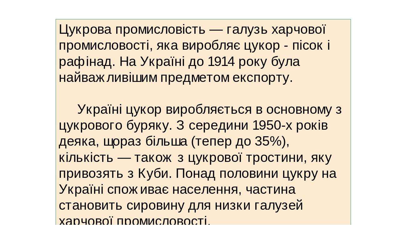 Цукрова промисловість — галузь харчової промисловості, яка виробляє цукор - пісок і рафінад. На Україні до 1914 року була найважливішим предметом е...