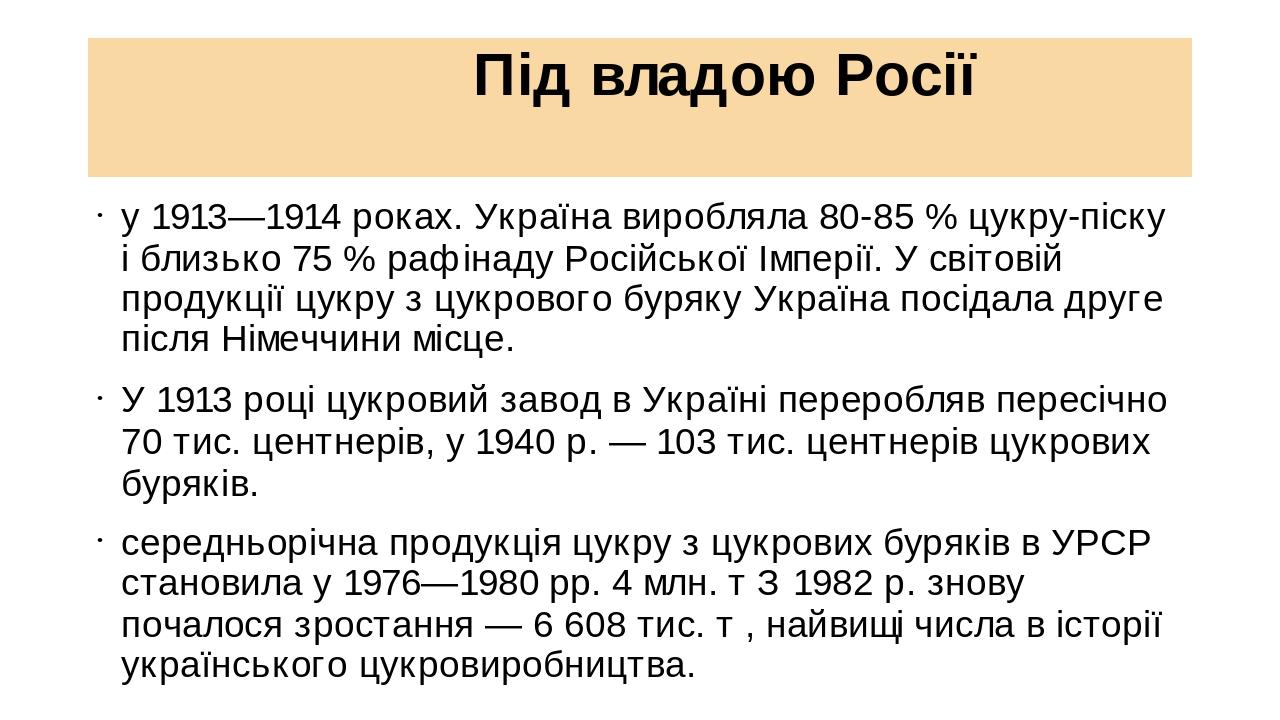 Під владою Росії у 1913—1914 роках. Україна виробляла 80-85% цукру-піску і близько 75% рафінаду Російської Імперії. У світовій продукції цукру з ...