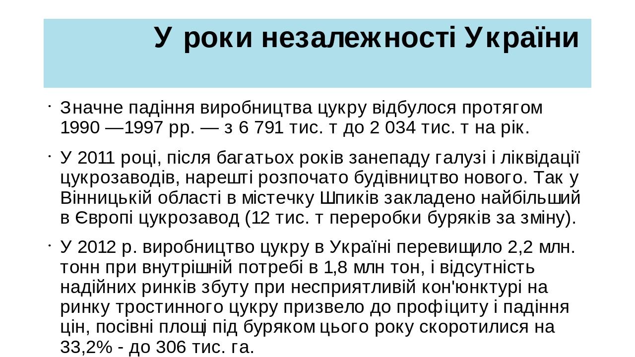 У роки незалежності України Значне падіння виробництва цукру відбулося протягом 1990—1997рр.— з 6 791 тис. т до 2 034 тис. т на рік. У 2011 році...