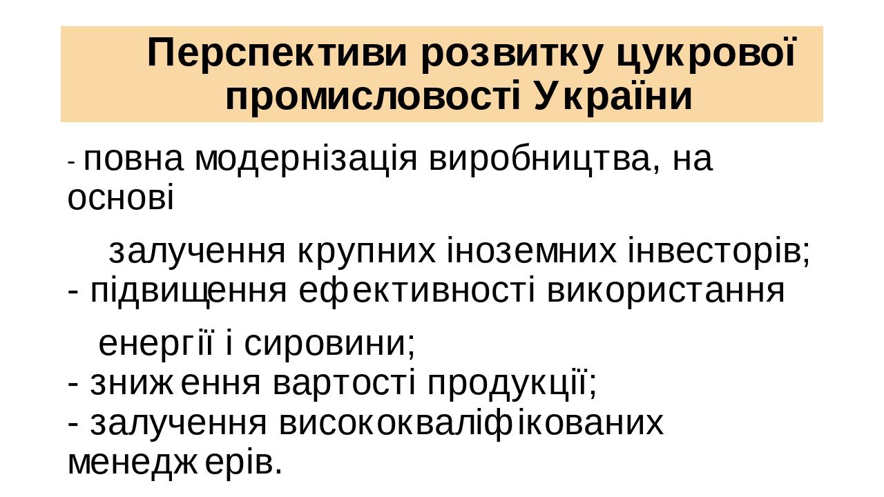 Перспективи розвитку цукрової промисловості України - повна модернізація виробництва, на основі залучення крупних іноземних інвесторів; - підвищенн...