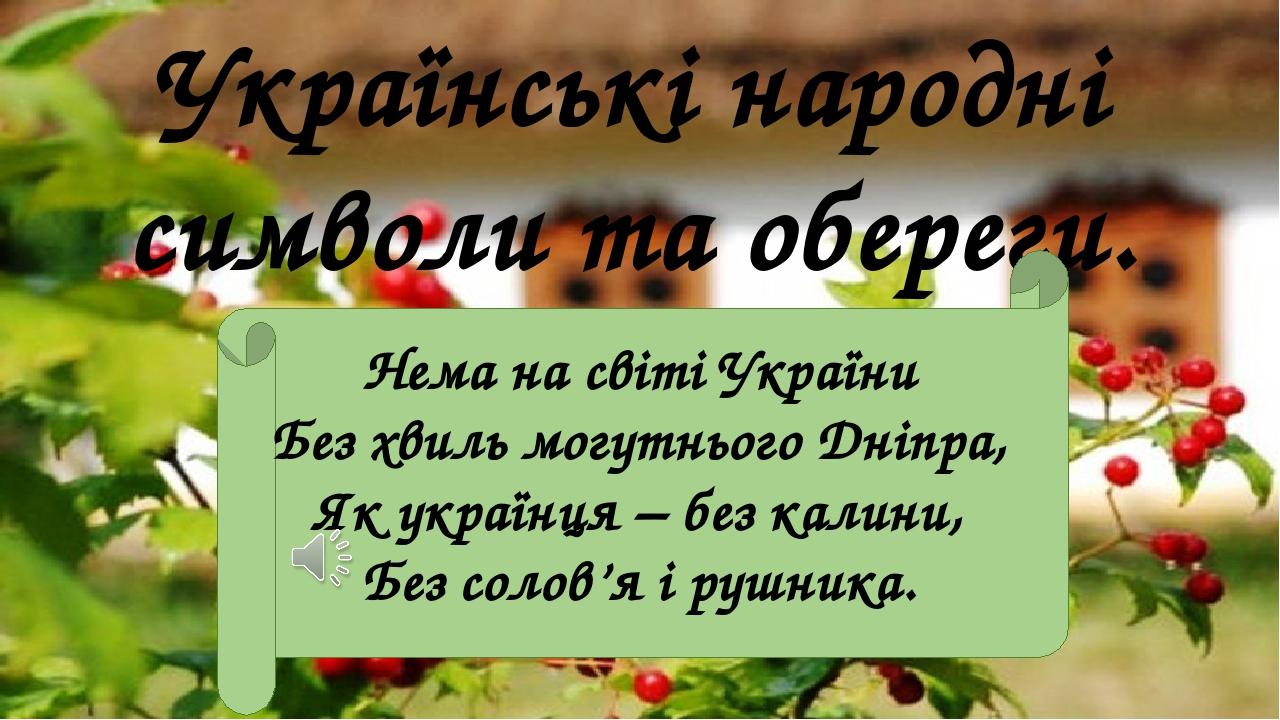 Українські народні символи та обереги. Нема на світі України Без хвиль могутнього Дніпра, Як українця – без калини, Без солов'я і рушника.