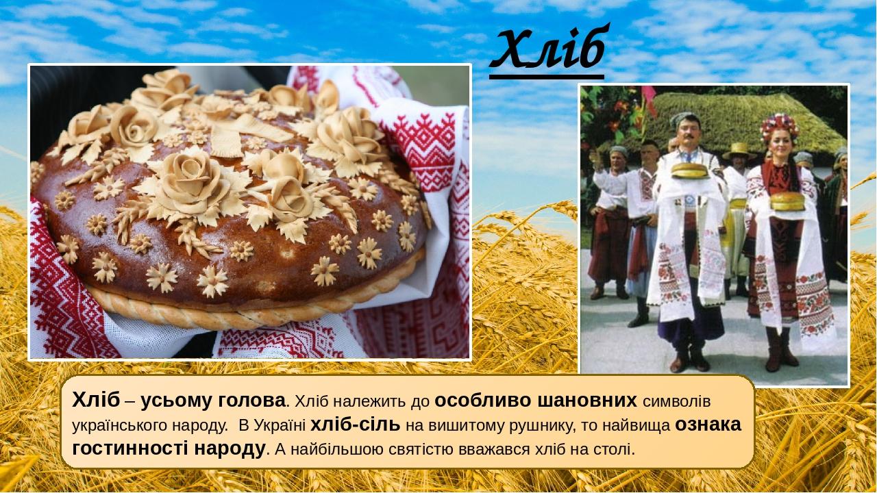 Хліб Хліб – усьому голова. Хліб належить до особливо шановних символів українського народу. В Україні хліб-сіль на вишитому рушнику, то найвища оз...