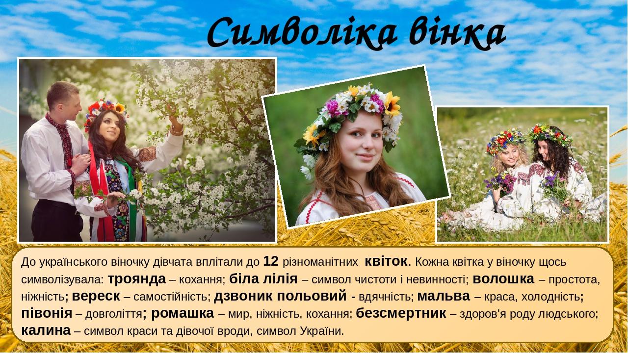 До українського віночку дівчата вплітали до 12 різноманітних квіток. Кожна квітка у віночку щось символізувала: троянда – кохання; біла лілія – сим...
