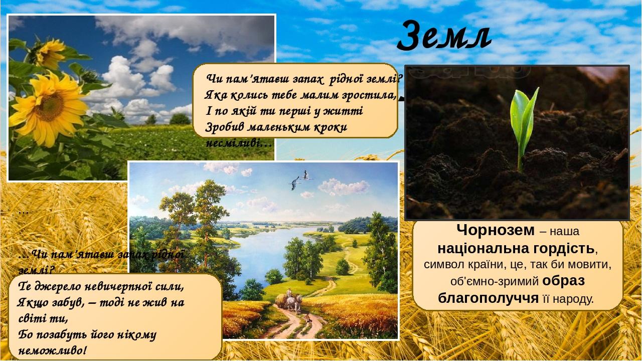 Земля … …Чи пам'ятаєш запах рідної землі? Те джерело невичерпної сили, Якщо забув, – тоді не жив на світі ти, Бо позабуть його нікому неможливо! Па...