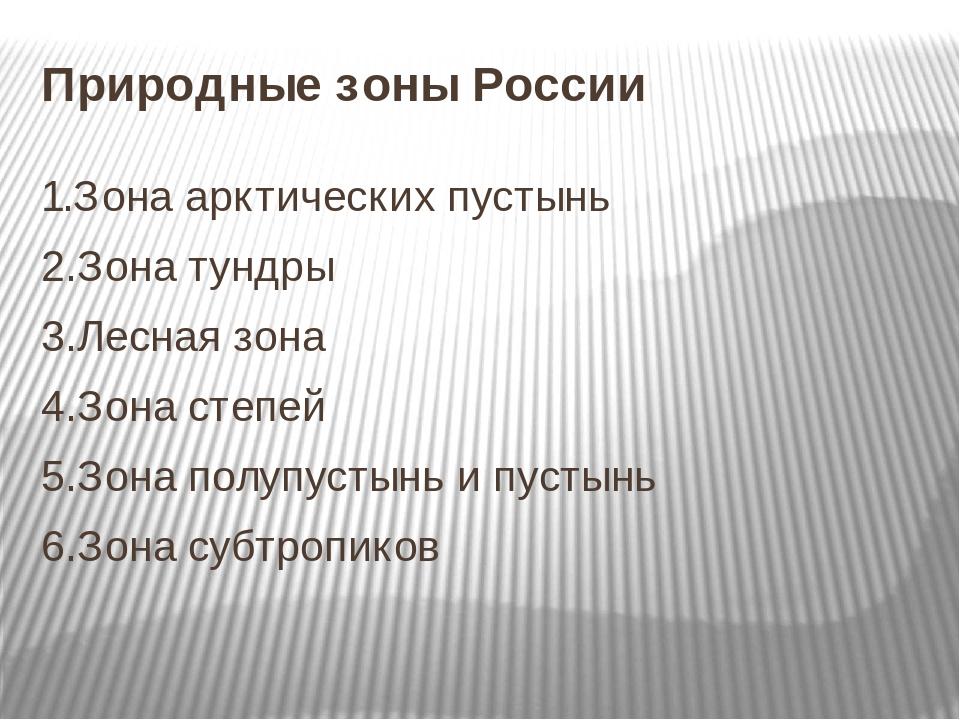 Природные зоны России 1.Зона арктических пустынь 2.Зона тундры 3.Лесная зона 4.Зона степей 5.Зона полупустынь и пустынь 6.Зона субтропиков