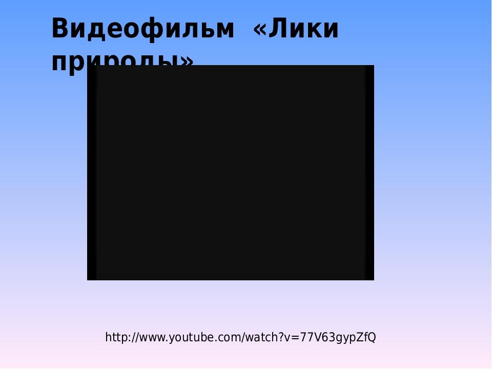Видеофильм «Лики природы» http://www.youtube.com/watch?v=77V63gypZfQ