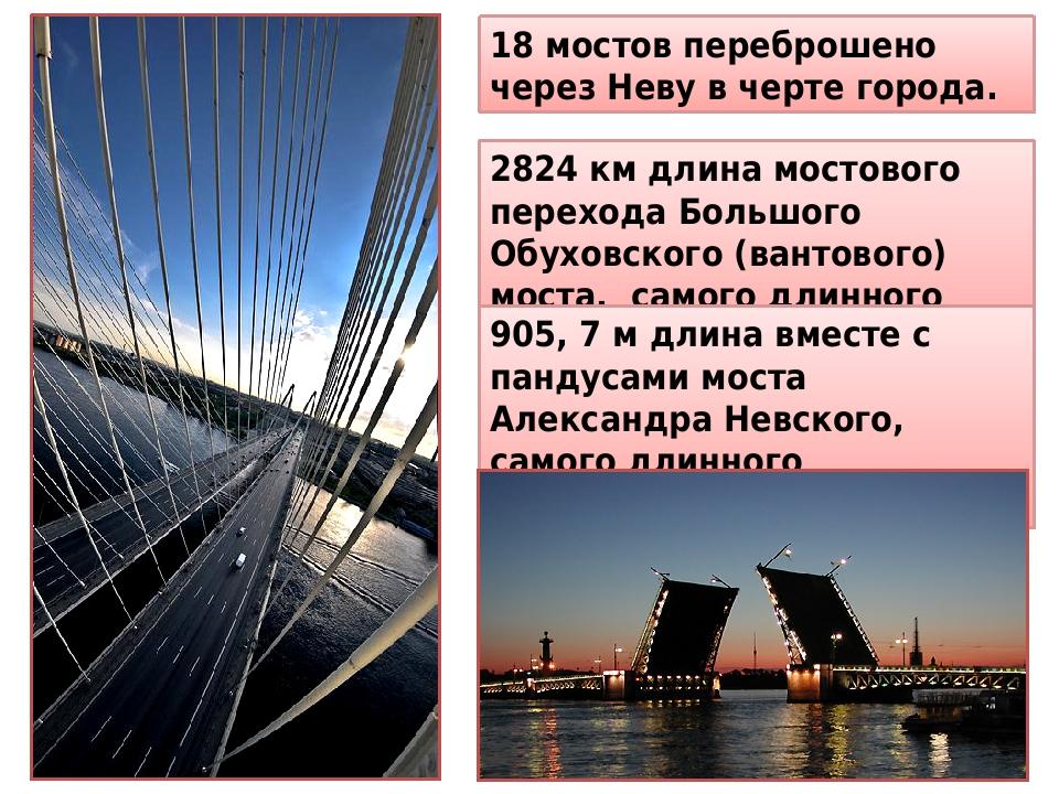 18 мостов переброшено через Неву в черте города. 2824 км длина мостового перехода Большого Обуховского (вантового) моста, самого длинного моста. 90...