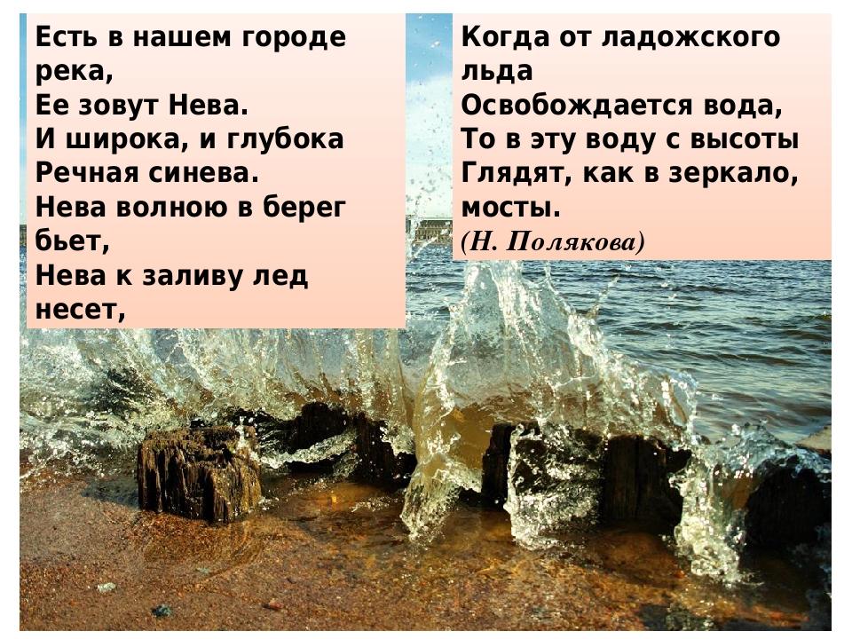 Есть в нашем городе река, Ее зовут Нева. И широка, и глубока Речная синева. Нева волною в берег бьет, Нева к заливу лед несет, Когда от ладожского ...