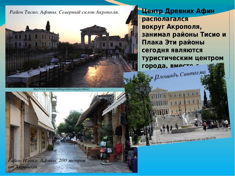 Центр Древних Афин располагался вокругАкрополя, занимал районы Тисио и Плака Эти районы сегодня являются туристическим центром города, вместе с пл...