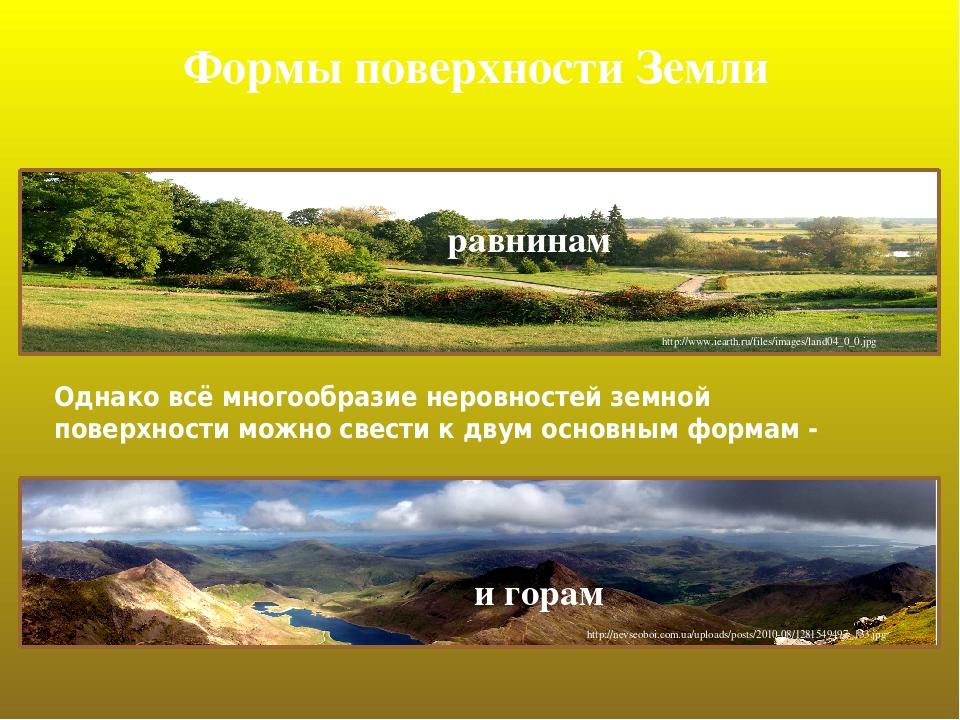 Формы поверхности Земли Однако всё многообразие неровностей земной поверхности можно свеcти к двум основным формам - равнинам http://www.iearth.ru/...