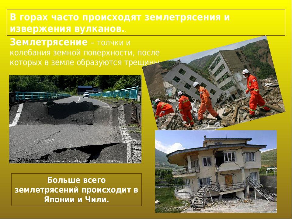 В горах часто происходят землетрясения и извержения вулканов.. Землетрясение – толчки и колебания земной поверхности, после которых в земле образую...
