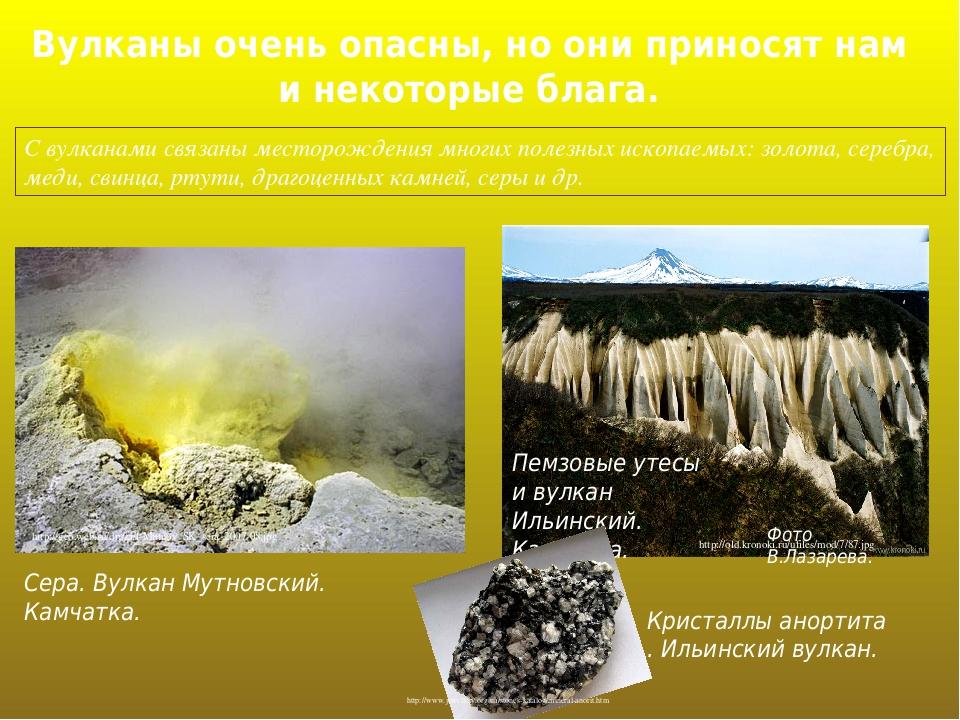 Вулканы очень опасны, но они приносят нам и некоторые блага. С вулканами связаны месторождения многих полезных ископаемых: золота, серебра, меди, с...
