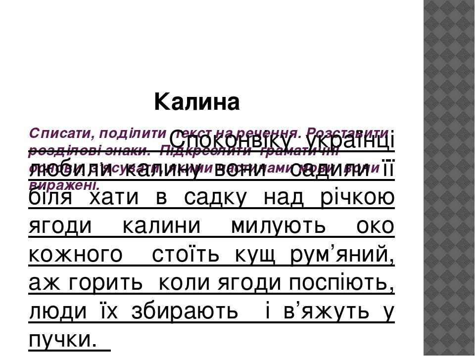 Списати, поділити текст на речення. Розставити розділові знаки. Підкреслити граматичні основи, з'ясувати, якими частинами мови вони виражені. Калин...