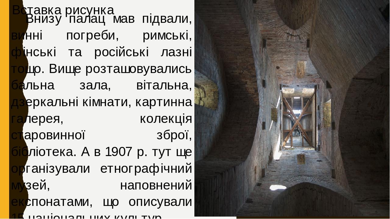 Внизу палац мав підвали, винні погреби, римські, фінські та російські лазні тощо. Вище розташовувались бальна зала, вітальна, дзеркальні кімнати, к...