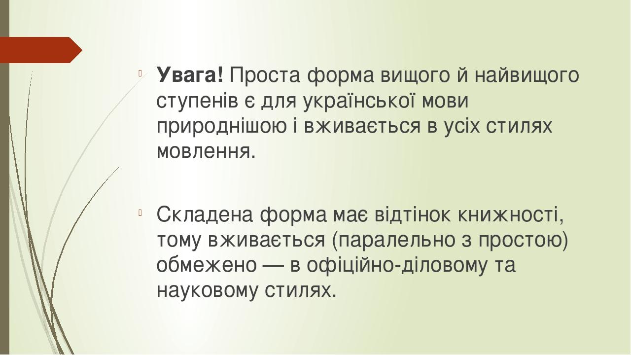 Увага! Проста форма вищого й найвищого ступенів є для української мови природнішою і вживається в усіх стилях мовлення. Складена форма має відтінок...