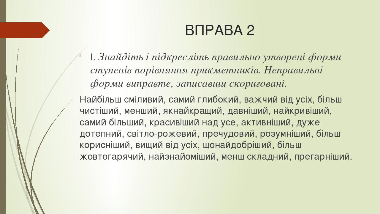 ВПРАВА 2 І. Знайдіть і підкресліть правильно утворені форми ступенів порівняння прикметників. Неправильні форми виправте, записавши скориговані. На...