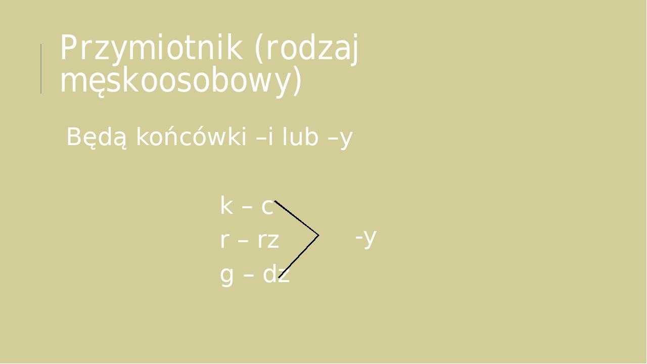 Przymiotnik (rodzaj męskoosobowy) Będą końcówki –i lub –y k – c r – rz g – dz -y