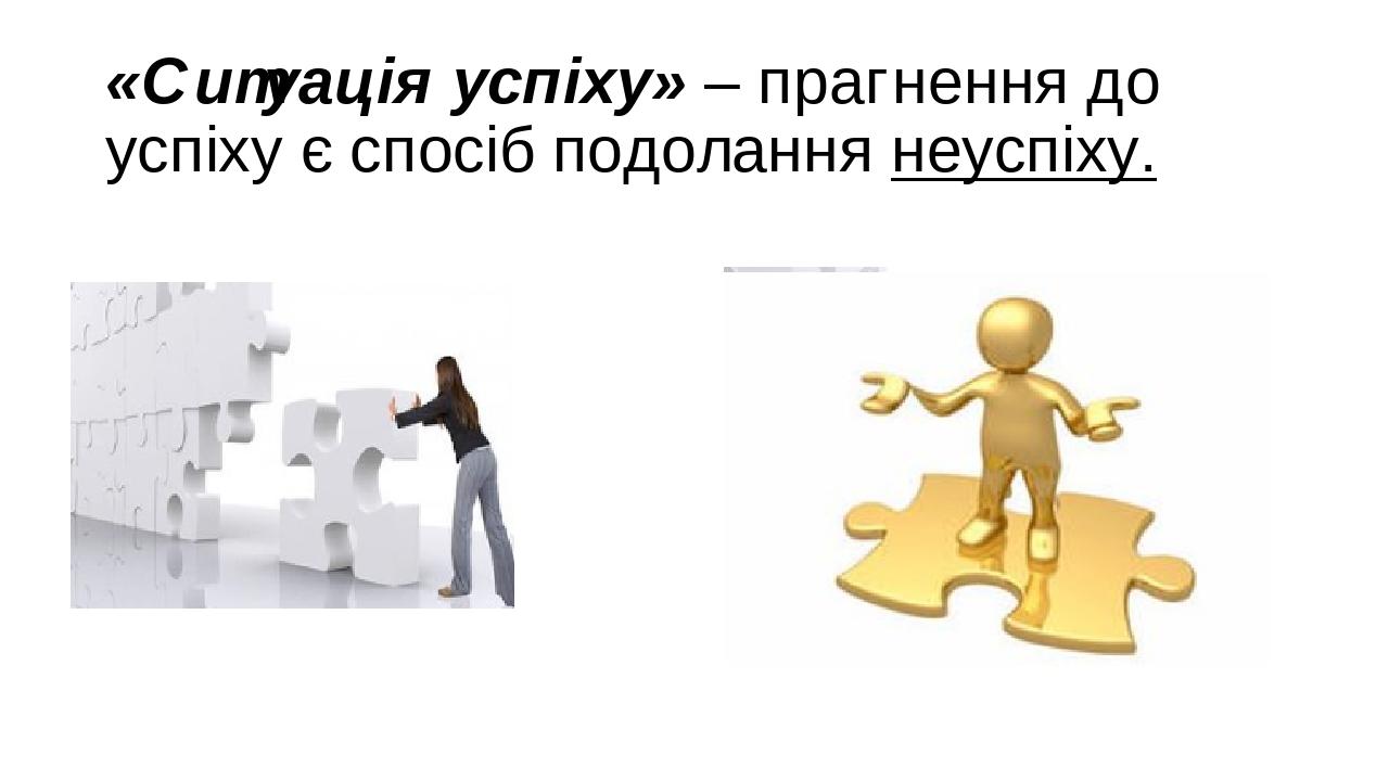 «Ситуація успіху» – прагнення до успіху є спосіб подолання неуспіху.