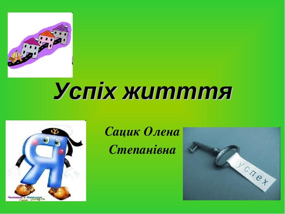 Успіх житття Сацик Олена Степанівна