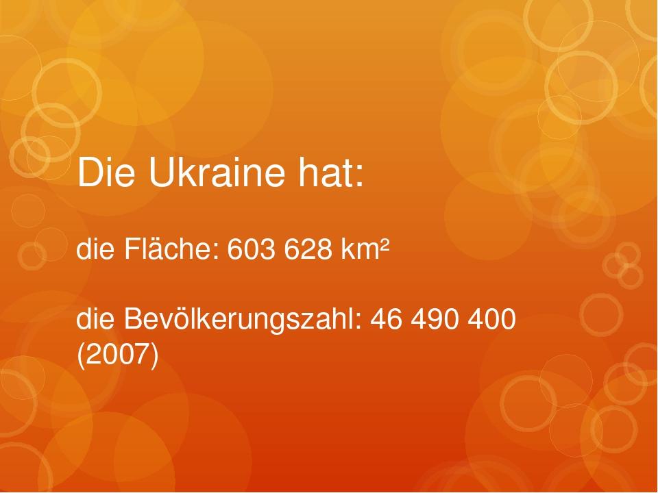 Die Ukraine hat: die Fläche: 603 628 km²  die Bevölkerungszahl: 46 490 400 (2007)