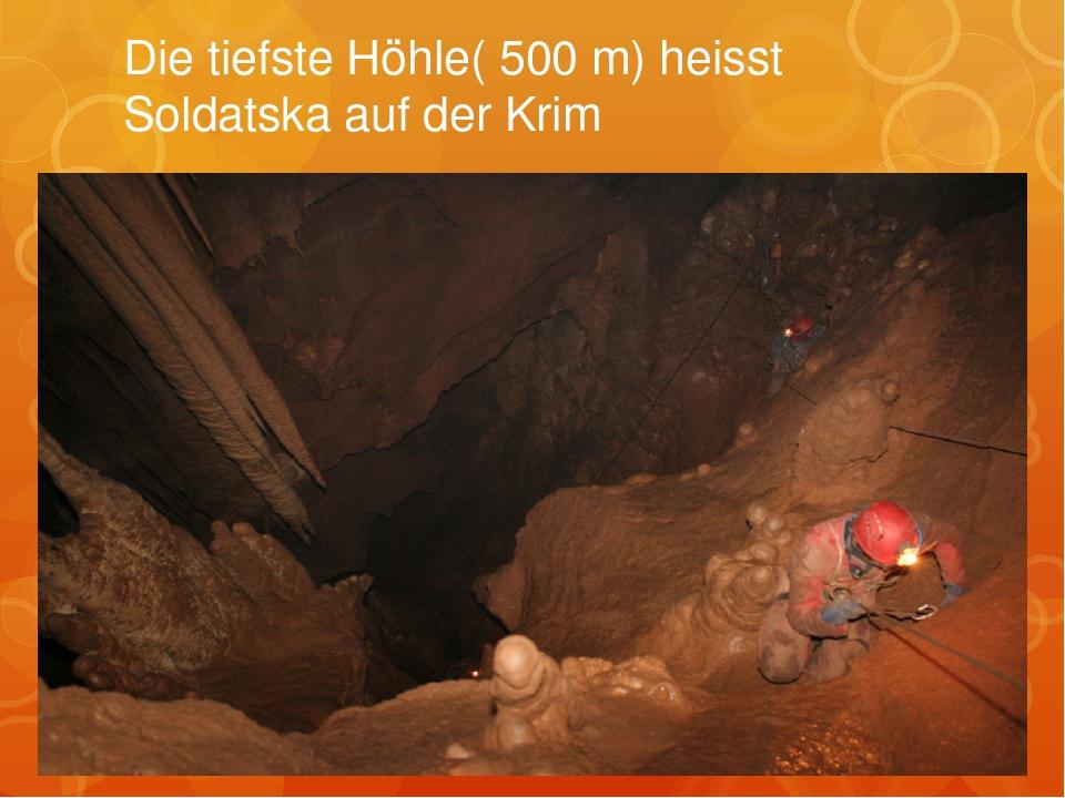 Die tiefste Höhle( 500 m) heisst Soldatska auf der Krim