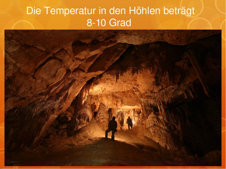 Die Temperatur in den Höhlen beträgt 8-10 Grad
