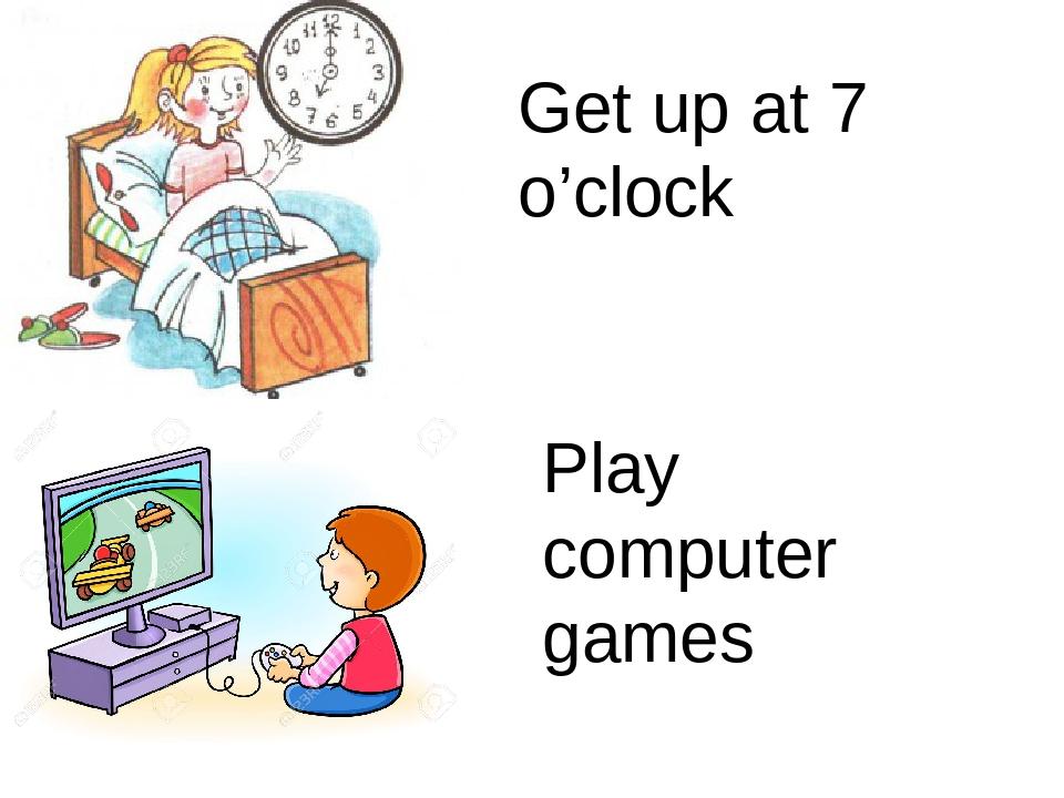 Get up at 7 o'clock Play computer games