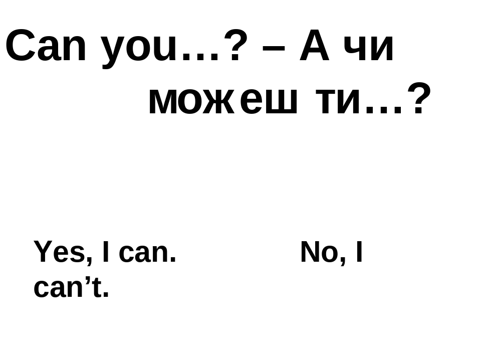 Can you…? – А чи можеш ти…? Yes, I can. No, I can't.