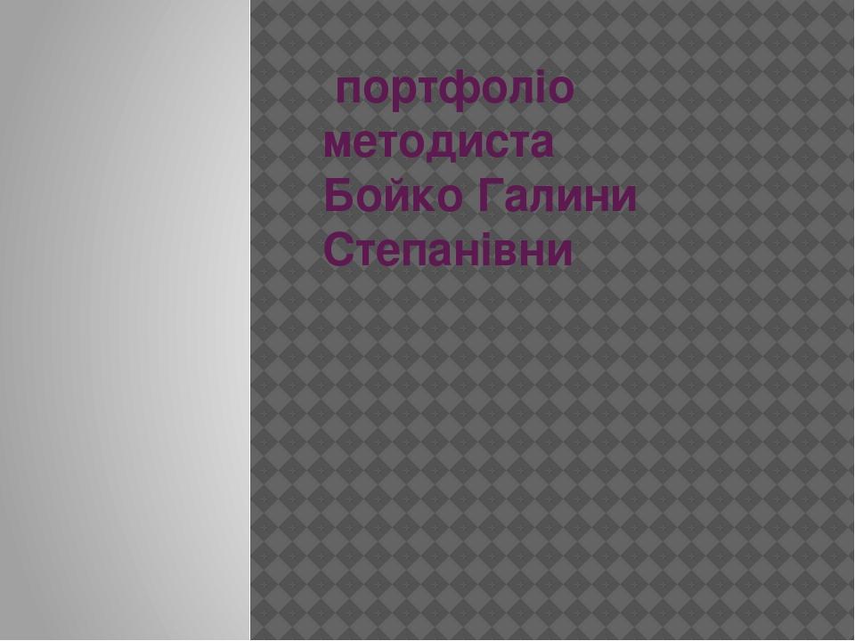 портфоліо методиста Бойко Галини Степанівни