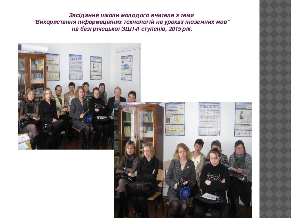 """Засідання школи молодого вчителя з теми """"Використання інформаційних технологій на уроках іноземних мов"""" на базі річецької ЗШ І-ІІ ступенів, 2015 рік."""