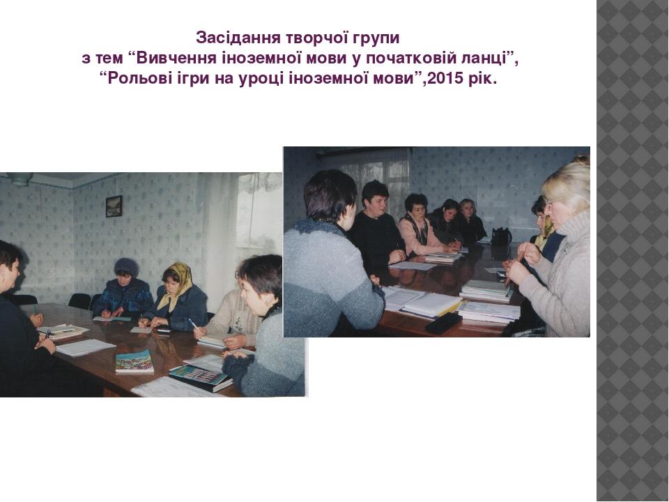 """Засідання творчої групи з тем """"Вивчення іноземної мови у початковій ланці"""", """"Рольові ігри на уроці іноземної мови"""",2015 рік."""