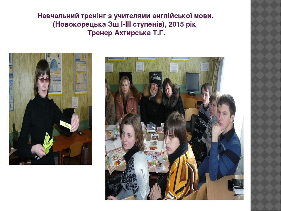 Навчальний тренінг з учителями англійської мови. (Новокорецька Зш І-ІІІ ступенів), 2015 рік Тренер Ахтирська Т.Г.
