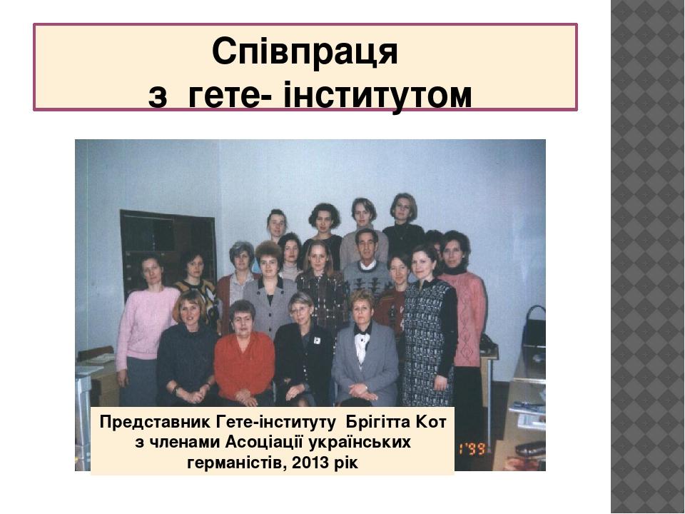 Співпраця з гете- інститутом Представник Гете-інституту Брігітта Кот з членами Асоціації українських германістів, 2013 рік
