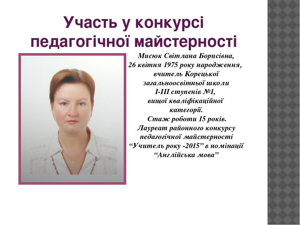 Участь у конкурсі педагогічної майстерності Мисюк Світлана Борисівна, 26 квітня 1975 року народження, вчитель Корецької загальноосвітньої школи І-І...
