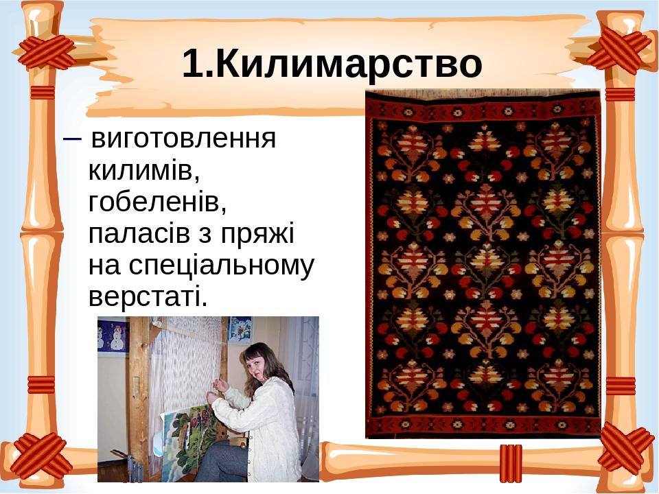 1.Килимарство – виготовлення килимів, гобеленів, паласів з пряжі на спеціальному верстаті.