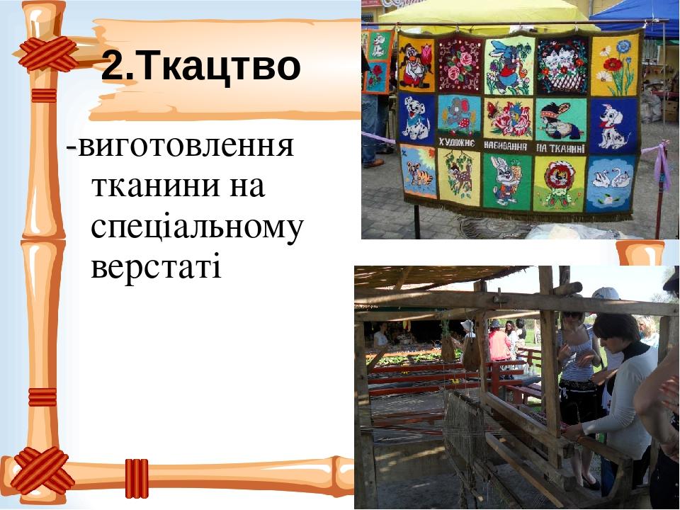 2.Ткацтво -виготовлення тканини на спеціальному верстаті