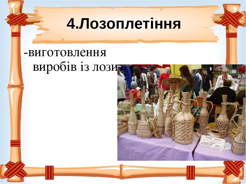 4.Лозоплетіння -виготовлення виробів із лози