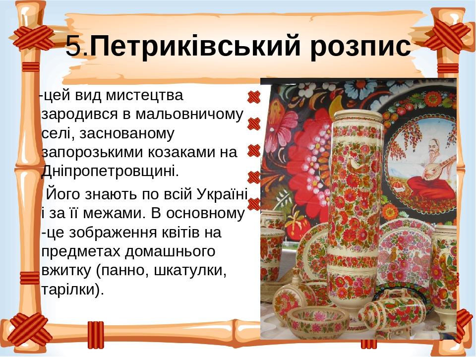 5.Петриківський розпис -цей вид мистецтва зародився в мальовничому селі, заснованому запорозькими козаками на Дніпропетровщині. Його знають по всій...