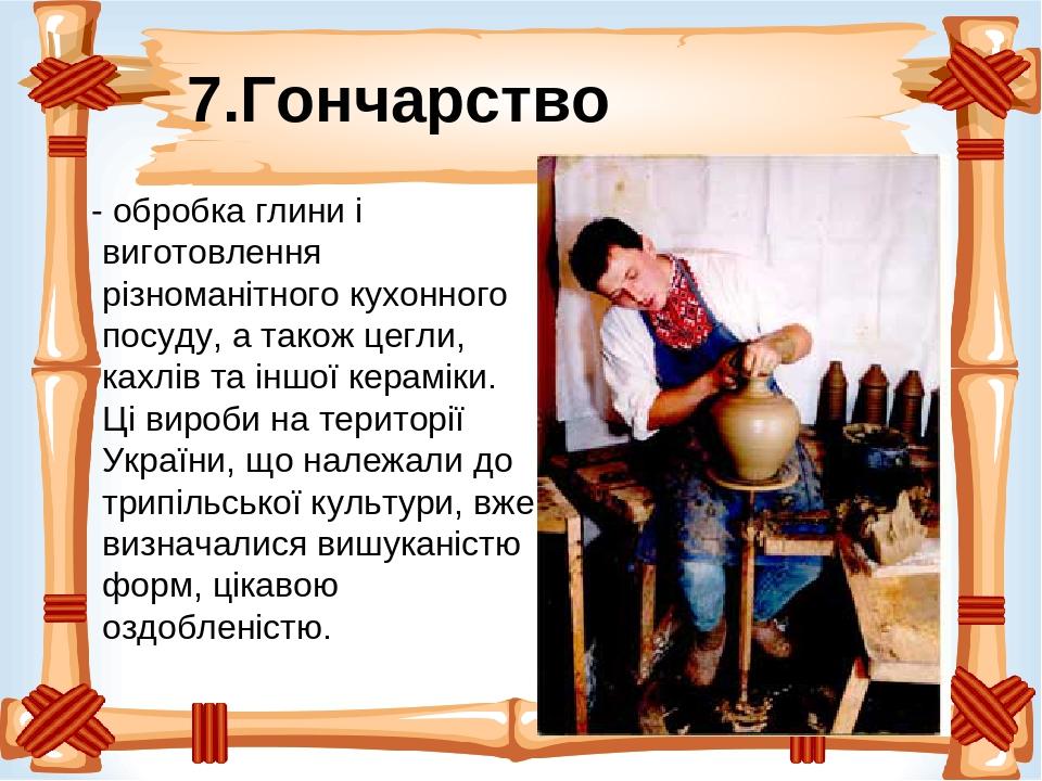 7.Гончарство - обробка глини і виготовлення різноманітного кухонного посуду, а також цегли, кахлів та іншої кераміки. Ці вироби на території Україн...