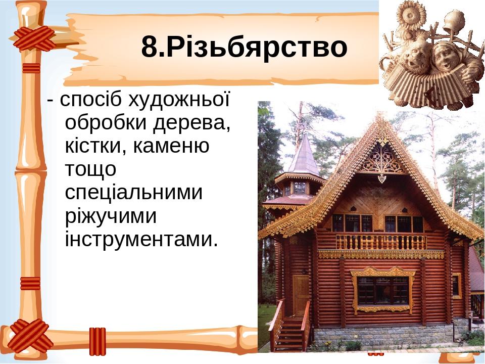 8.Різьбярство - спосіб художньої обробки дерева, кістки, каменю тощо спеціальними ріжучими інструментами.