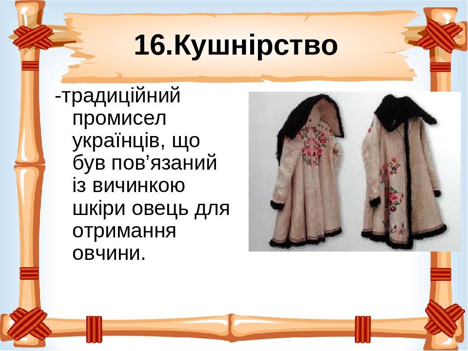16.Кушнірство -традиційний промисел українців, що був пов'язаний із вичинкою шкіри овець для отримання овчини.