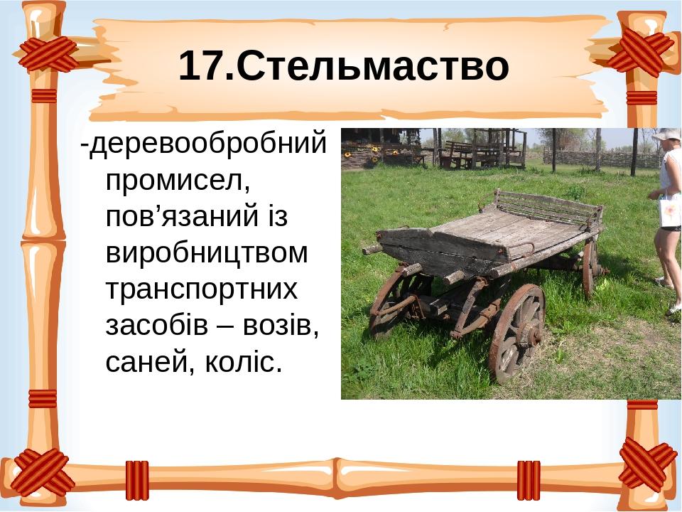 17.Стельмаство -деревообробний промисел, пов'язаний із виробництвом транспортних засобів – возів, саней, коліс.