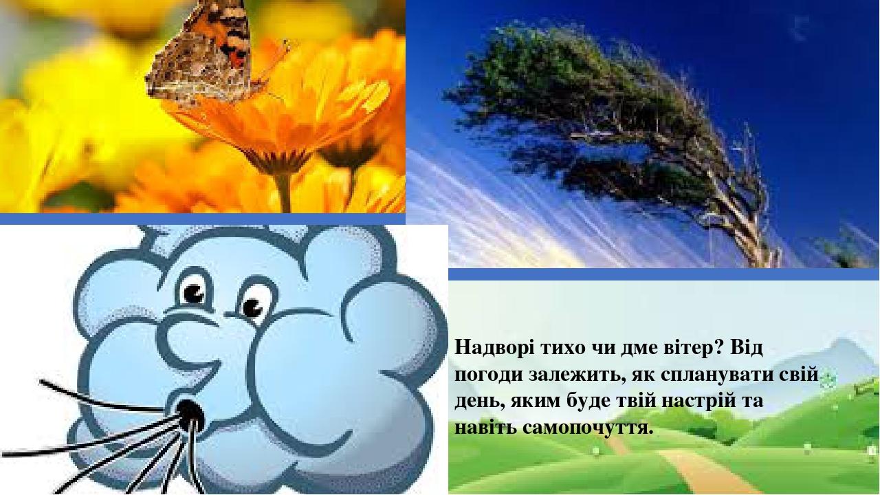 Надворі тихо чи дме вітер? Від погоди залежить, як спланувати свій день, яким буде твій настрій та навіть самопочуття.