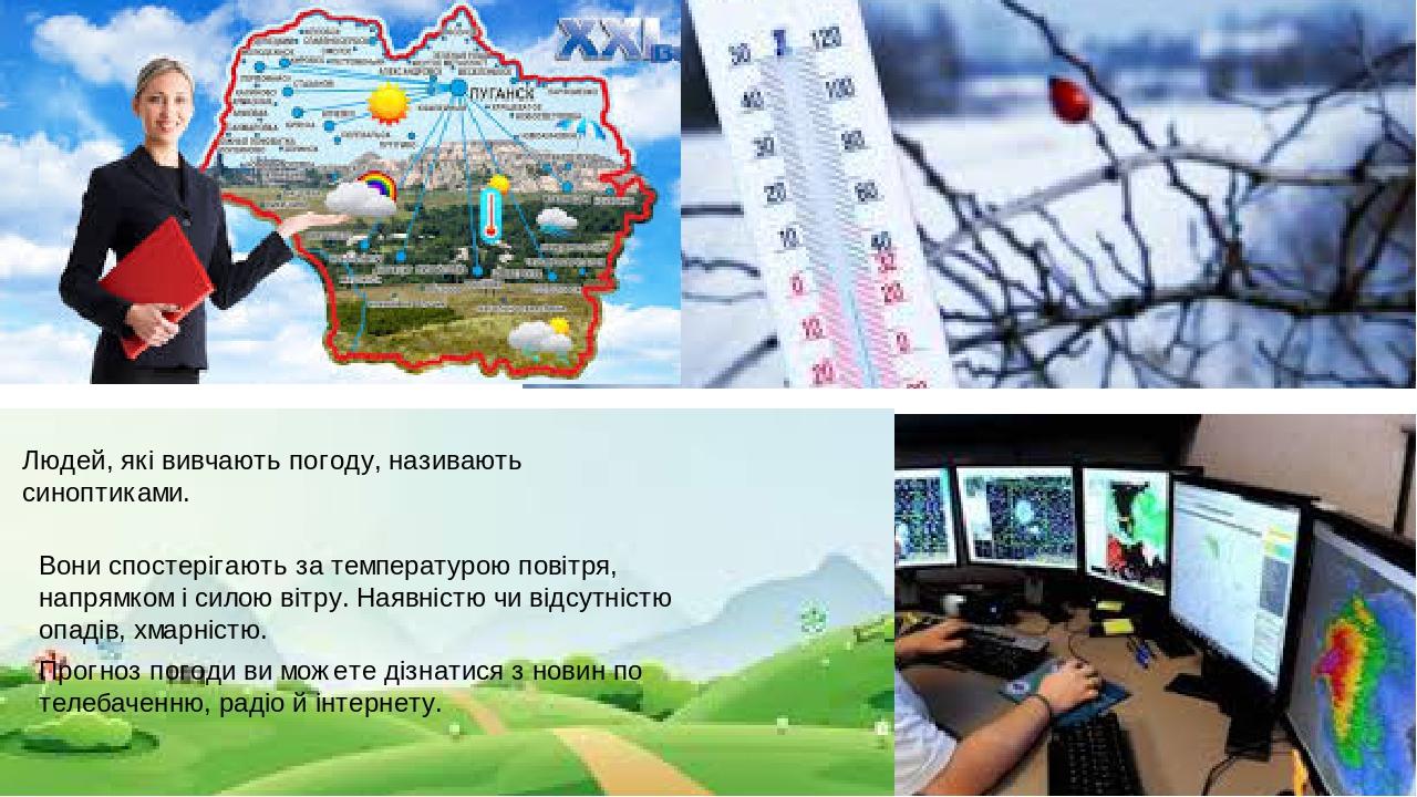 Людей, які вивчають погоду, називають синоптиками. Вони спостерігають за температурою повітря, напрямком і силою вітру. Наявністю чи відсутністю оп...