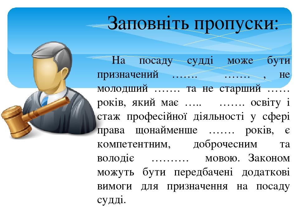 На посаду судді може бути призначений ……. ……. , не молодший ……. та не старший …… років, який має ….. ……. освіту і стаж професійної діяльності у сфе...