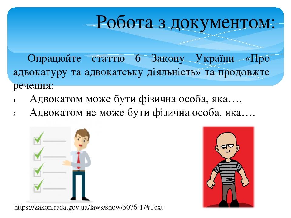Робота з документом: Опрацюйте статтю 6 Закону України «Про адвокатуру та адвокатську діяльність» та продовжте речення: Адвокатом може бути фізична...