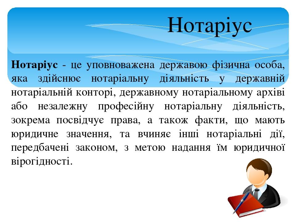 Нотаріус - це уповноважена державою фізична особа, яка здійснює нотаріальну діяльність у державній нотаріальній конторі, державному нотаріальному а...