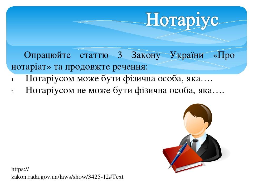 Опрацюйте статтю 3 Закону України «Про нотаріат» та продовжте речення: Нотаріусом може бути фізична особа, яка…. Нотаріусом не може бути фізична ос...