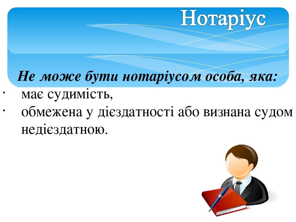 Не може бути нотаріусом особа, яка: має судимість, обмежена у дієздатності або визнана судом недієздатною.
